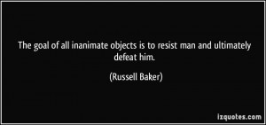 ... objects is to resist man and ultimately defeat him. - Russell Baker