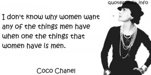 Coco Chanel - I don't know why women want any of the things men have ...