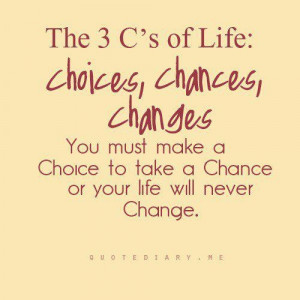 You Must Make a Choice to take a chance or your life will never change ...
