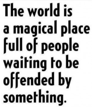 ... is a magical place full of people waiting to be offended by something