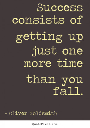 ... up just one more time than.. Oliver Goldsmith great success quote