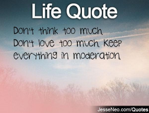 Don't think too much. Don't love too much. Keep everything in ...