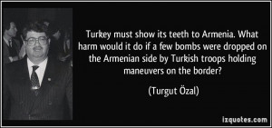 Turkey must show its teeth to Armenia. What harm would it do if a few ...