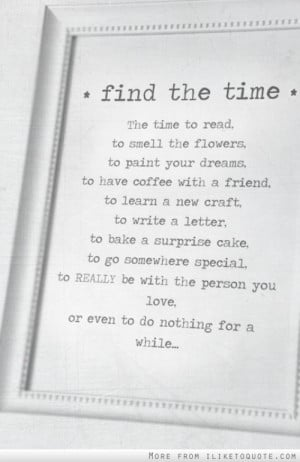, to read, to smell the flowers, to paint your dreams, to have coffee ...
