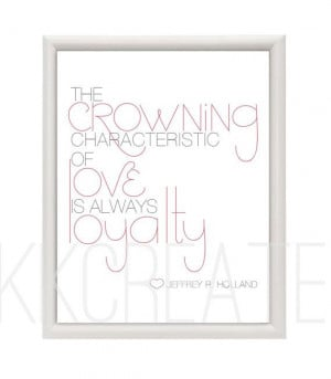 Typographic Artwork lds quote- JEFFREY R. HOLLAND- Love and loyalty on ...