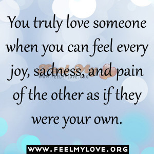 You truly love someone when you can feel every joy sadness and pain