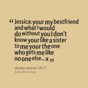 Jessica: your my bestfriend and what I would do without you I don't ...
