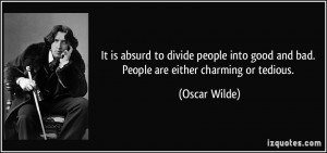 It is absurd to divide people into good and bad. People are either ...