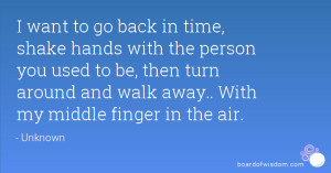 go back in time, shake hands with the person you used to be, then turn ...