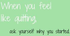 When you feel like quitting ask yourself why you started ...