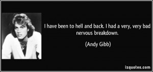 have been to hell and back. I had a very, very bad nervous breakdown ...