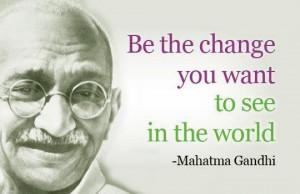 Be the Change - Mahatma Gandhi