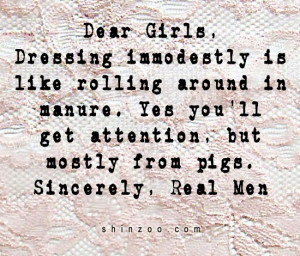 Dear Girls, Dressing immodestly is like rolling around in manure. Yes ...