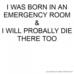 WAS BORN IN AN EMERGENCY ROOM & I WILL PROBALLY DIE THERE TOO