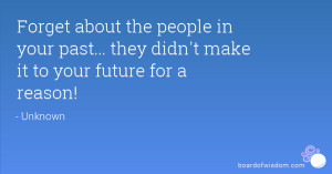 Forget about the people in your past... they didn't make it to your ...