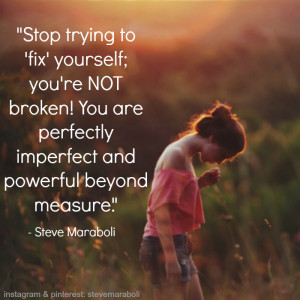 ... ; you're NOT broken! You are perfectly imperfect and powerful beyond