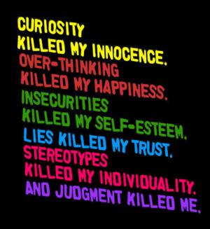 Curiosity killed my innocence. Over-thinking killed my happiness ...