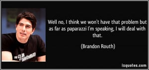 ... far as paparazzi I'm speaking, I will deal with that. - Brandon Routh