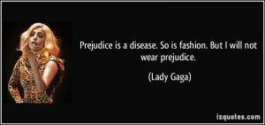 Prejudice is a disease. So is fashion. But I will not wear prejudice ...