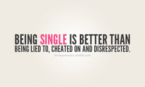 being single is better than being lied to, cheated on and disrespected ...
