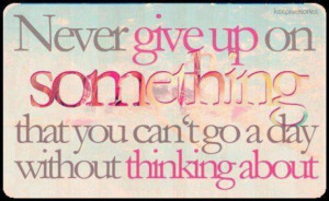 ... give up on something that you cant go a day without thinking about
