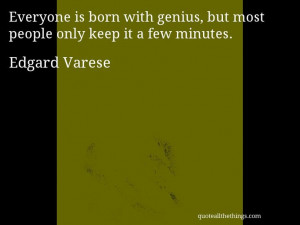Edgard Varese - quote -- Everyone is born with genius, but most people ...