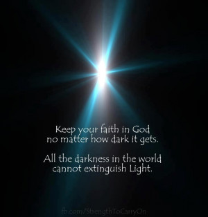 keep your faith in God no matter how dark it gets. All the darkness in ...