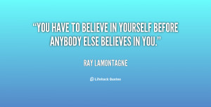 You have to believe in yourself before anybody else believes in you ...