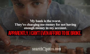 ... money in my account. Apparently, I can't even afford to be broke