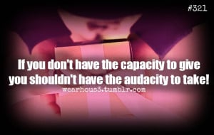 If You Don't Have The Capacity To Give You Shouldn't Have The ...