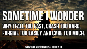 wonder why i fall too fastcrash too hardforgive too easily and care ...