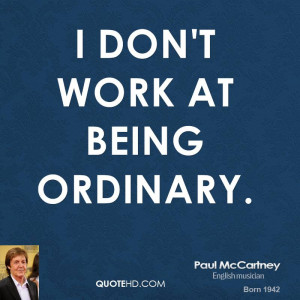 don't work at being ordinary.
