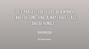 """... for something. Always have class, and be humble."""" (John Madden"""