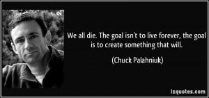 ... forever, the goal is to create something that will. - Chuck Palahniuk