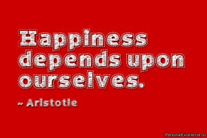 "... Quote: ""Happiness depends upon ourselves."" ~ Aristotle"