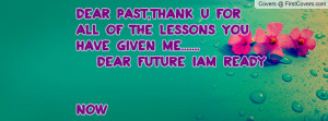 ... all of the lessons you have given me..... dear future iam ready NOW