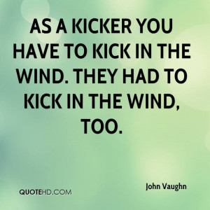 ... you have to kick in the wind. They had to kick in the wind, too