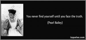 You never find yourself until you face the truth. - Pearl Bailey