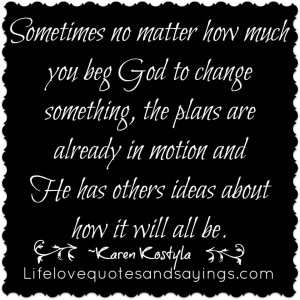 ... No Matter How Much You Beg God to Change Something ~ God Quote