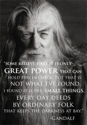 It's the small things! I love this Gandalf quote from The Hobbit.