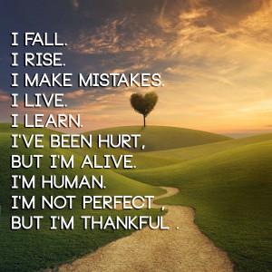 fall. I rise. I make mistakes. I live. I learn. I've been hurt, but ...