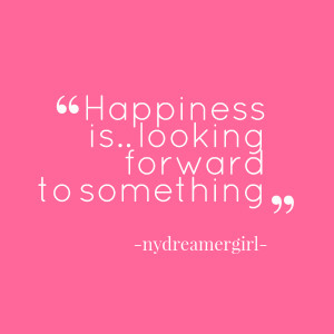 Quotes Picture: happiness is looking forward to something