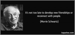 ... to develop new friendships or reconnect with people. - Morrie Schwartz