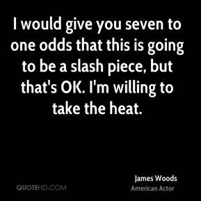 James Woods - I would give you seven to one odds that this is going to ...
