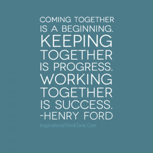 Coming together is a beginning. Keeping together is progress. Working ...