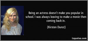 Being an actress doesn't make you popular in school. I was always ...