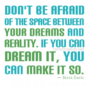 ... your dreams and reality. If you can dream it, you can make it so