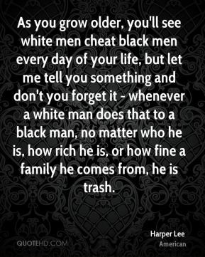 Harper Lee - As you grow older, you'll see white men cheat black men ...
