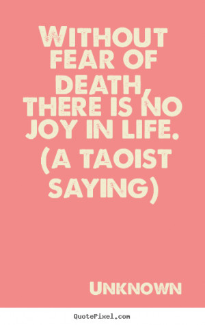Life quote - Without fear of death, there is no joy in life. (a taoist ...