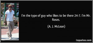 the type of guy who likes to be there 24-7. I'm Mr. Roses. - A. J ...